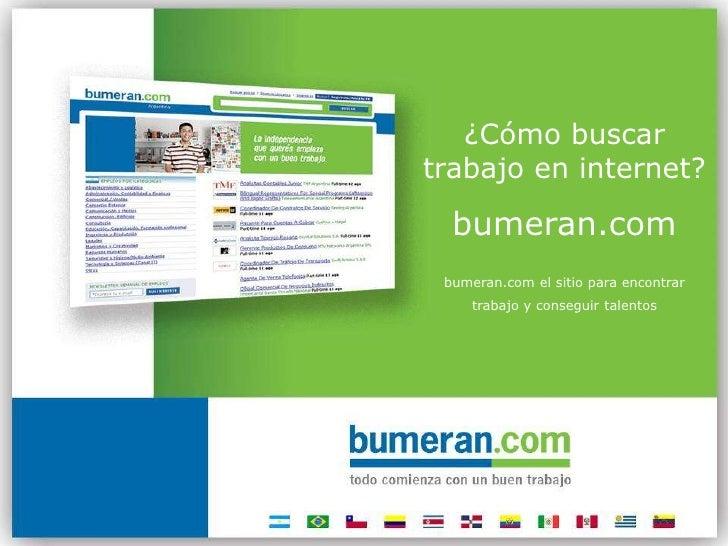 ¿Cómo buscar trabajo en internet?<br />bumeran.com<br />bumeran.com el sitio para encontrar <br />trabajo y conseguir tale...