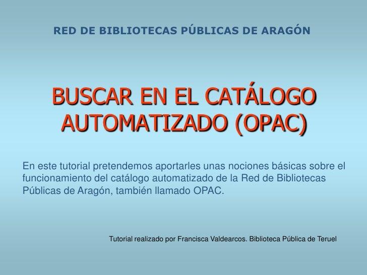 RED DE BIBLIOTECAS PÚBLICAS DE ARAGÓN           BUSCAR EN EL CATÁLOGO        AUTOMATIZADO (OPAC) En este tutorial pretende...