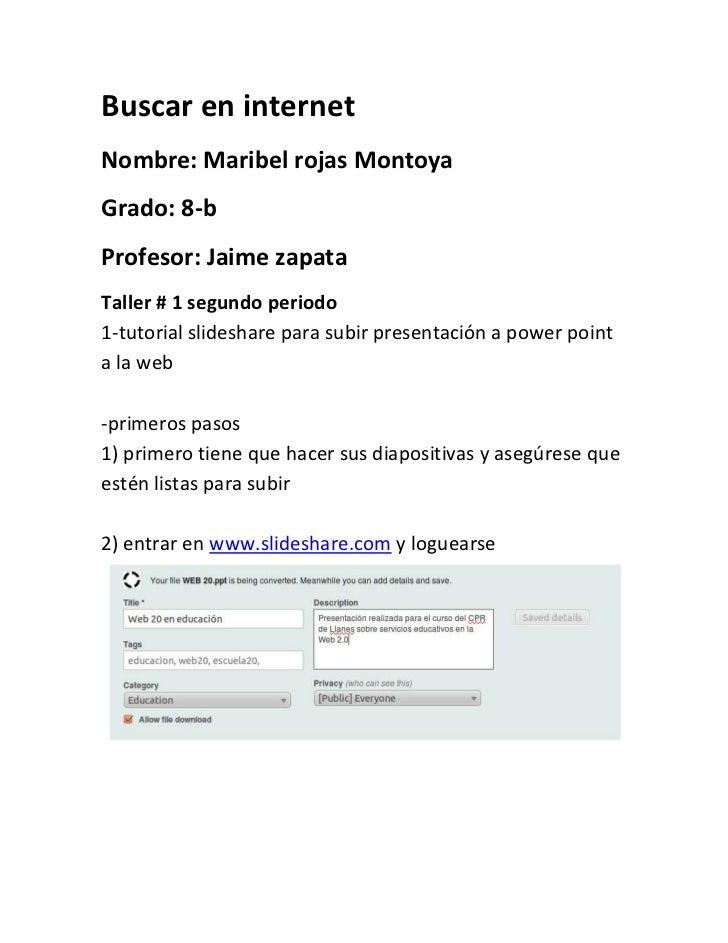 Buscar en internet<br />Nombre: Maribel rojas Montoya<br />Grado: 8-b<br />Profesor: Jaime zapata<br />Taller # 1 segundo ...