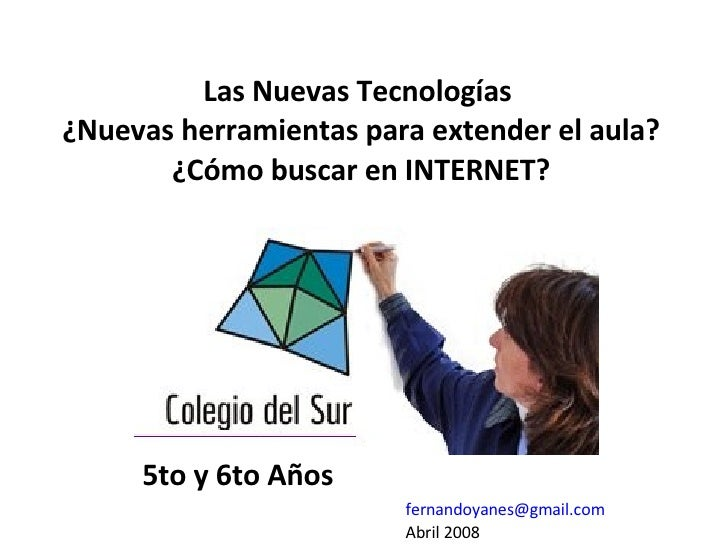 Las Nuevas Tecnologías  ¿Nuevas herramientas para extender el aula? ¿Cómo buscar en INTERNET? [email_address] Abril 2008 5...