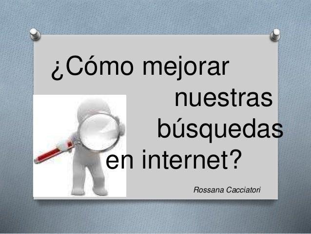 ¿Cómo mejorar  nuestras  búsquedas  en internet?  Rossana Cacciatori