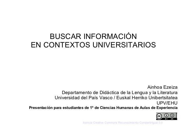 BUSCAR INFORMACIÓN EN CONTEXTOS UNIVERSITARIOS Ainhoa Ezeiza Departamento de Didáctica de la Lengua y la Literatura Univer...