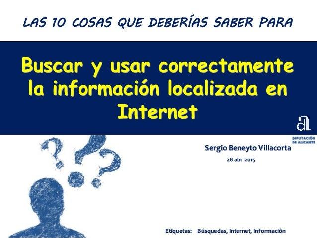 Buscar y usar correctamente la información localizada en Internet Sergio Beneyto Villacorta 28 abr 2015 LAS 10 COSAS QUE D...