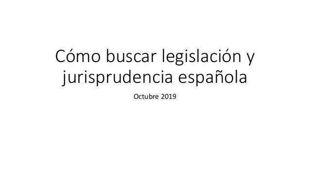 Cómo buscar legislación y jurisprudencia española Octubre 2019