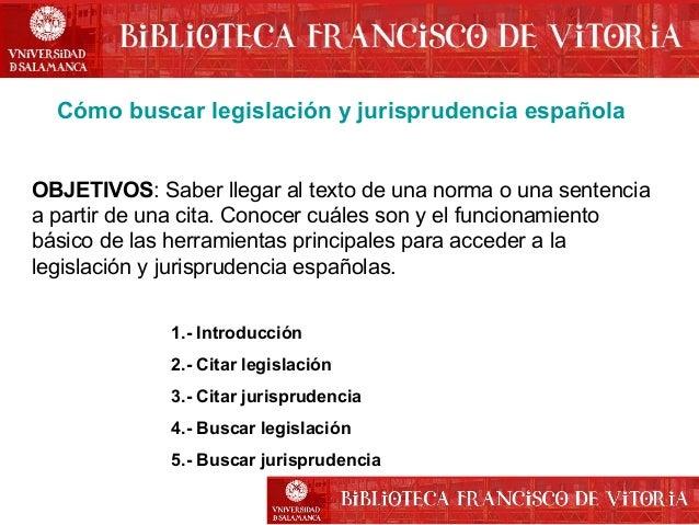 Cómo buscar legislación y jurisprudencia española OBJETIVOS: Saber llegar al texto de una norma o una sentencia a partir d...