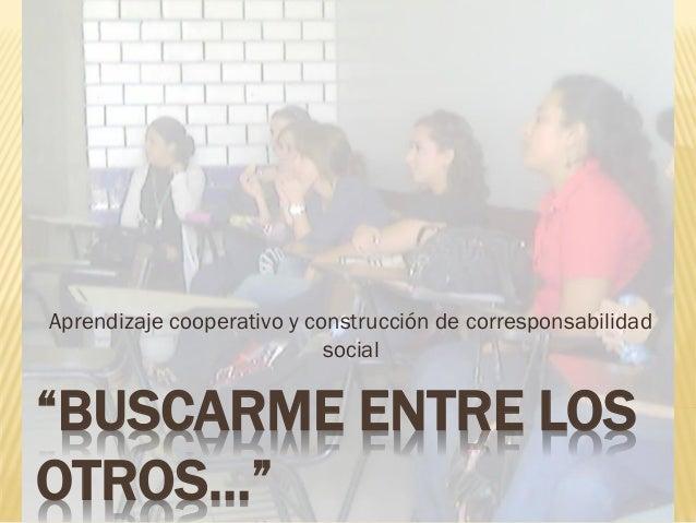 """""""BUSCARME ENTRE LOS OTROS…"""" Aprendizaje cooperativo y construcción de corresponsabilidad social"""