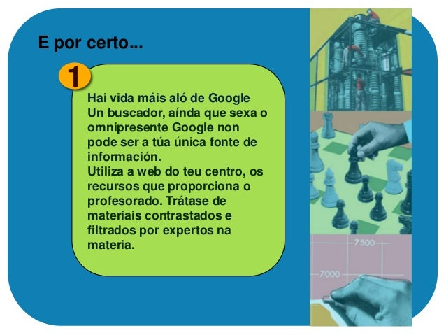 3 Un buscador, google  EXPLOTA ao MÁXIMO as fontes FIABLES Se atopas unha boa fonte tanto dixital como en soporte papel, a...
