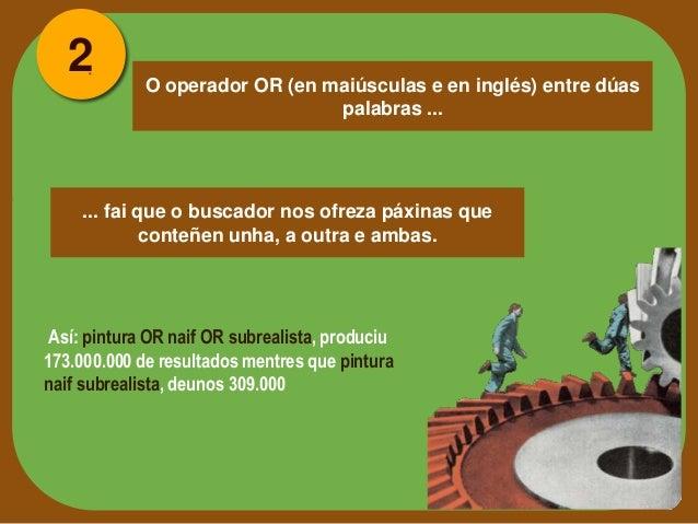 2  O operador OR (en maiúsculas e en inglés) entre dúas palabras ...  ... fai que o buscador nos ofreza páxinas que conteñ...