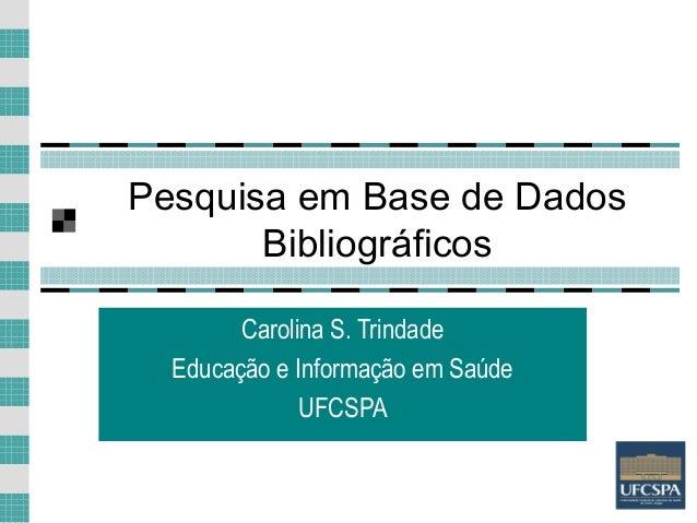 1 Pesquisa em Base de Dados Bibliográficos Carolina S. Trindade Educação e Informação em Saúde UFCSPA