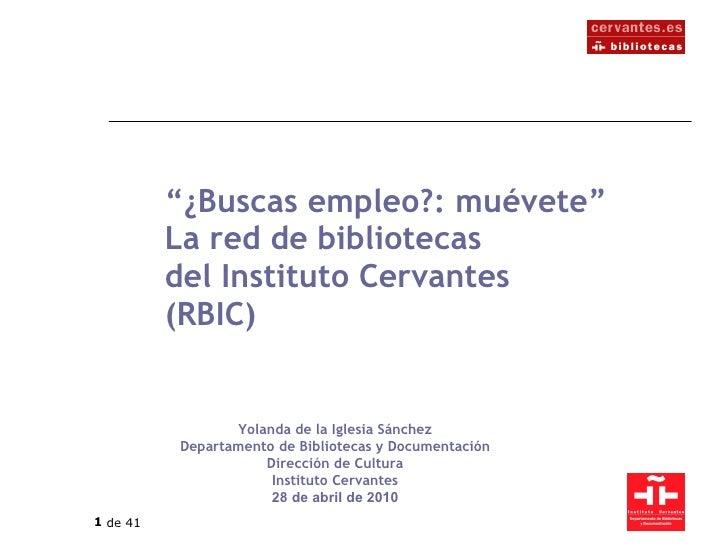 """"""" ¿Buscas empleo?: muévete"""" La red de bibliotecas del Instituto Cervantes (RBIC) Yolanda de la Iglesia Sánchez Departament..."""