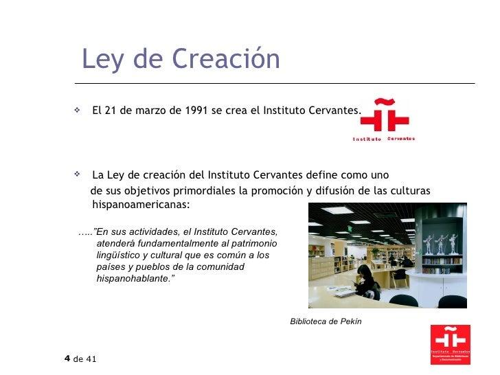 Ley de Creación <ul><li>El 21 de marzo de 1991 se crea el Instituto Cervantes. </li></ul><ul><li>La Ley de creación del In...