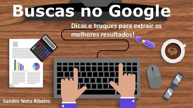 Buscas no Google Dicas e truques para extrair os melhores resultados! Sandro Neto Ribeiro