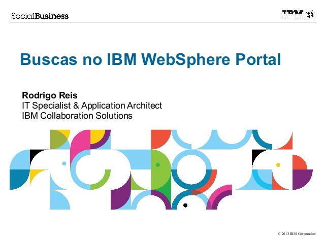 © 2013 IBM Corporation Buscas no IBM WebSphere Portal Rodrigo Reis IT Specialist & Application Architect IBM Collaboration...