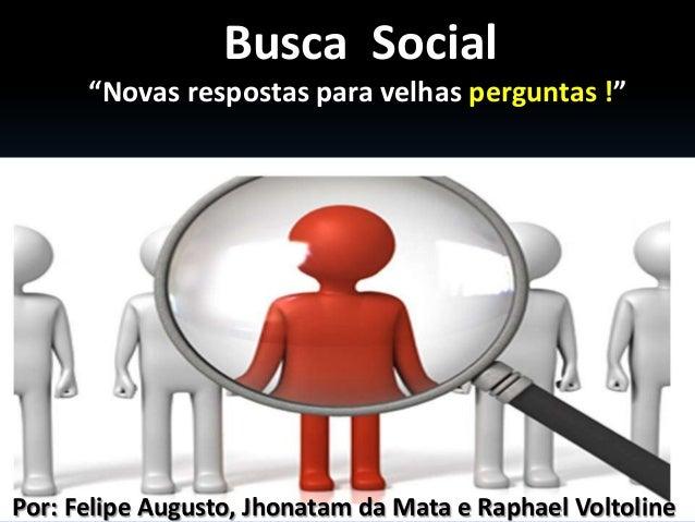 """Busca Social      """"Novas respostas para velhas perguntas !""""Por: Felipe Augusto, Jhonatam da Mata e Raphael Voltoline"""