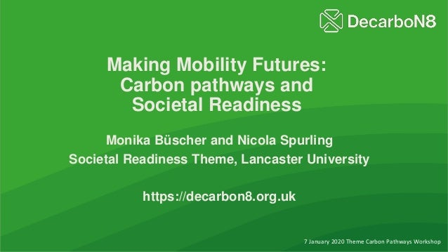 Making Mobility Futures: Carbon pathways and Societal Readiness Monika Büscher and Nicola Spurling Societal Readiness Them...
