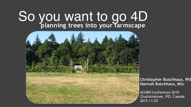 So you want to go 4Dplanning trees into your farmscape Christopher Buschhaus, PhD Hannah Buschhaus, MSc ACORN Conference 2...