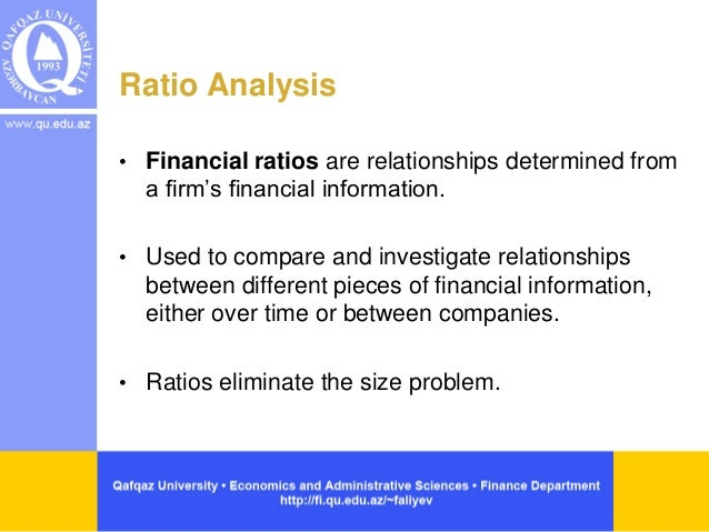 Ratio Analysis • Financial ratios are relationships determined from a firm's financial information. • Used to compare and ...