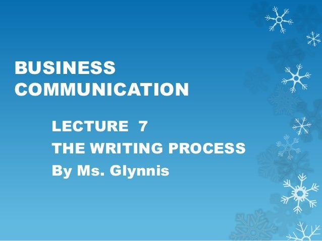 BUSINESS COMMUNICATION LECTURE 7 THE WRITING PROCESS By Ms. Glynnis
