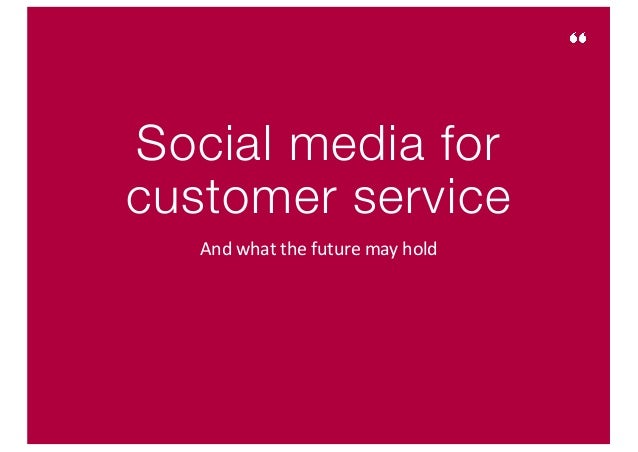 Social media for customer service And	what	the	future	may	hold