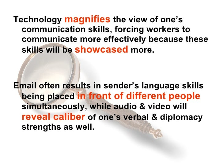 <ul><li>Technology  magnifies  the view of one's communication skills, forcing workers to communicate more effectively bec...