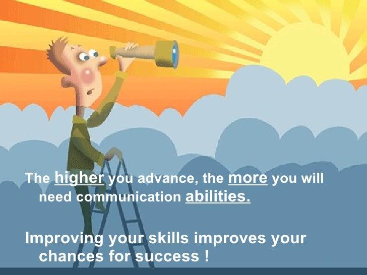 <ul><li>The  higher  you advance, the  more  you will need communication  abilities. </li></ul><ul><li>Improving your skil...