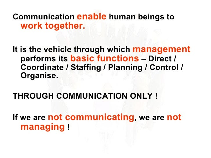 <ul><li>Communication  enable  human beings to  work together. </li></ul><ul><li>It is the vehicle through which  manageme...