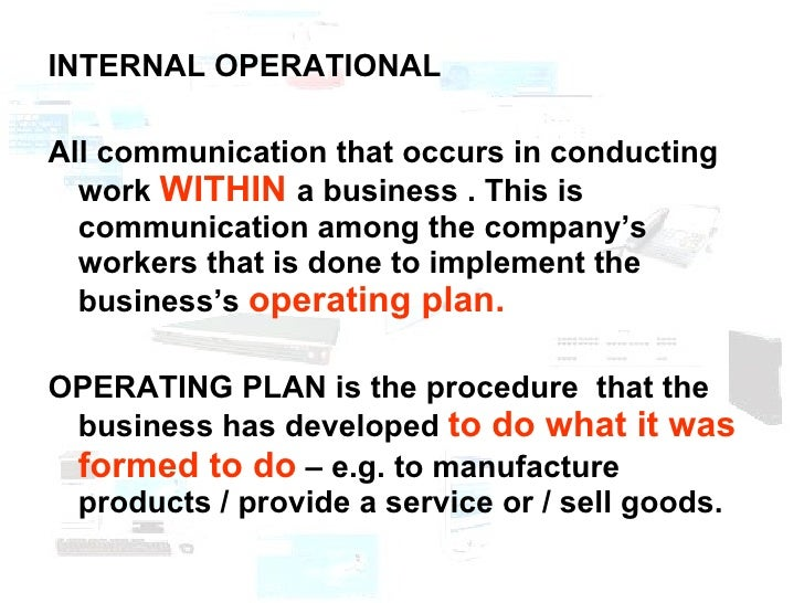 <ul><li>INTERNAL OPERATIONAL  </li></ul><ul><li>All communication that occurs in conducting work  WITHIN  a business . Thi...