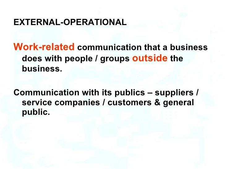 <ul><li>EXTERNAL-OPERATIONAL  </li></ul><ul><li>Work-related  communication that a business does with people / groups  out...