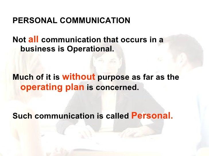 <ul><li>PERSONAL COMMUNICATION  </li></ul><ul><li>Not  all  communication that occurs in a business is Operational. </li><...