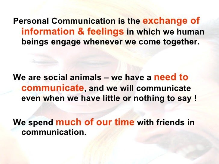 <ul><li>Personal Communication is the  exchange of information & feelings  in which we human beings engage whenever we com...