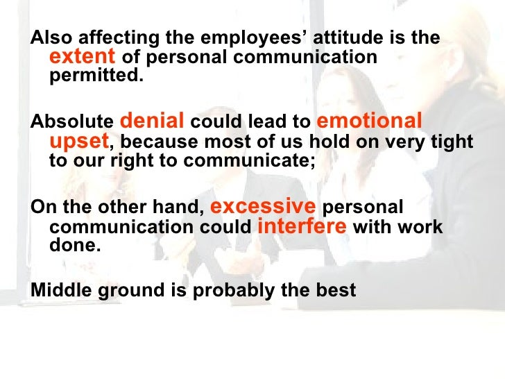 <ul><li>Also affecting the employees' attitude is the  extent  of personal communication permitted. </li></ul><ul><li>Abso...