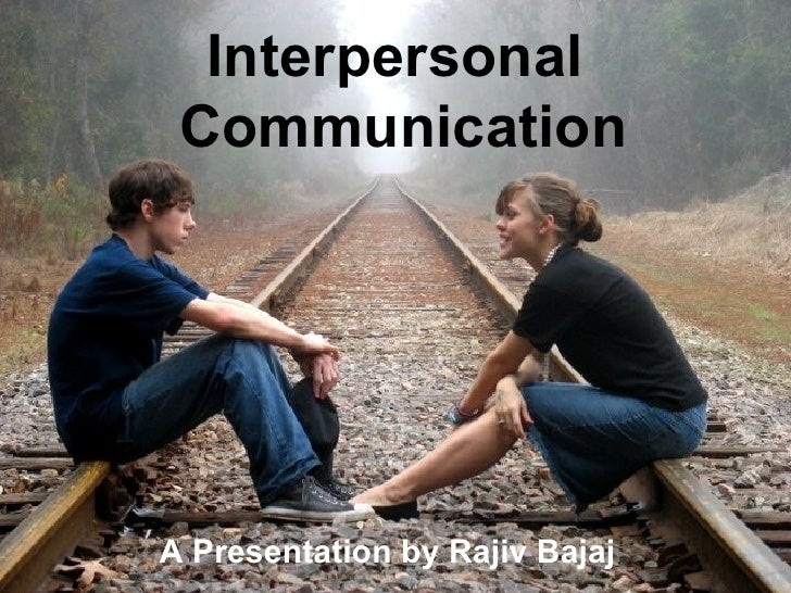 Interpersonal  Communication A Presentation by Rajiv Bajaj