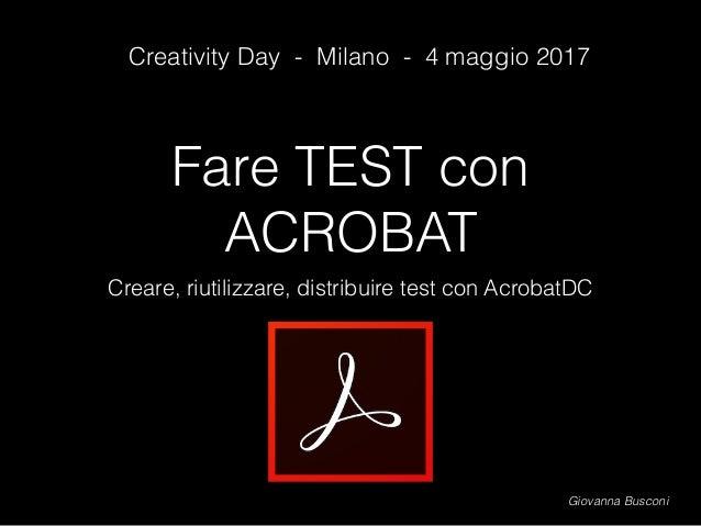 Fare TEST con ACROBAT Creare, riutilizzare, distribuire test con AcrobatDC Giovanna Busconi Creativity Day - Milano - 4 ma...