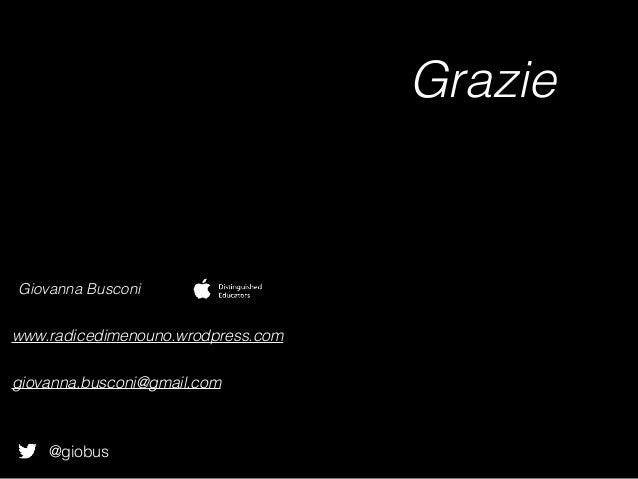@giobus Giovanna Busconi www.radicedimenouno.wrodpress.com giovanna.busconi@gmail.com Grazie