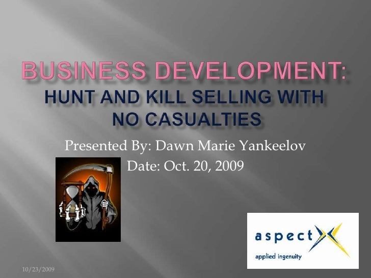 Business Development: Hunt and Kill Selling With No Casualties<br />Presented By: Dawn Marie Yankeelov<br />Date: Oct. 20,...
