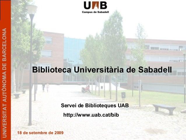 UNIVERSITATAUTÒNOMADEBARCELONA 18 de setembre de 2009 Biblioteca Universitària de Sabadell Servei de Biblioteques UAB http...