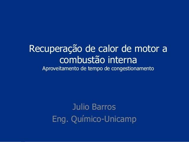 Recuperação de calor de motor a combustão interna Aproveitamento de tempo de congestionamento Julio Barros Eng. Químico-Un...