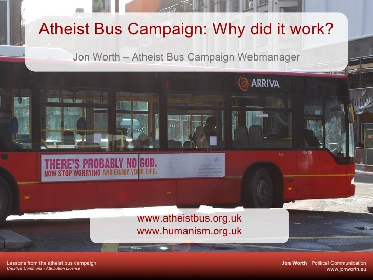 Atheist Bus Campaign: Why did it work? Jon Worth – Atheist Bus Campaign Webmanager www.atheistbus.org.uk www.humanism.org.uk