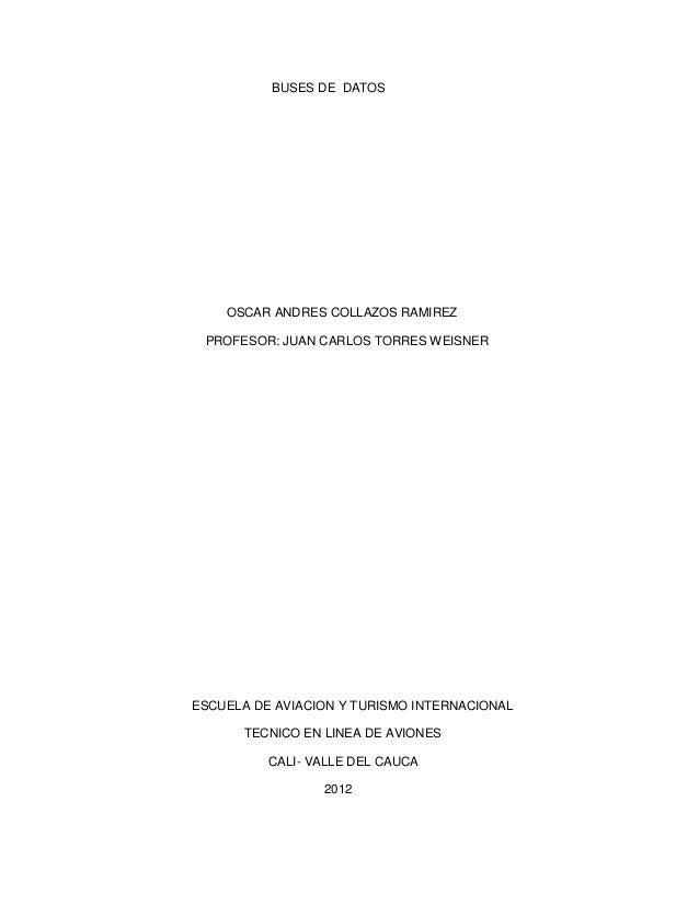 BUSES DE DATOS    OSCAR ANDRES COLLAZOS RAMIREZ PROFESOR: JUAN CARLOS TORRES WEISNERESCUELA DE AVIACION Y TURISMO INTERNAC...