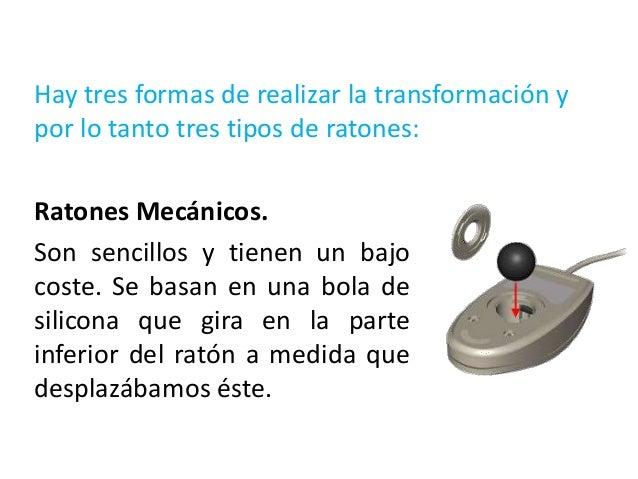 Ratones ópticos.Los ratones ópticos carecen de bola y rodillos, y poseenunos foto-sensores o sensores ópticos que detectan...