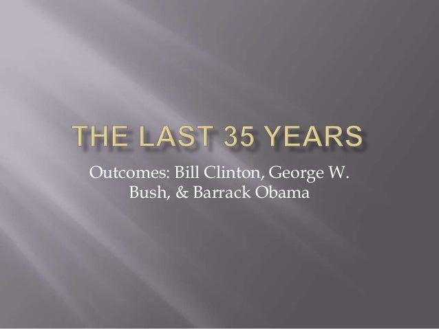 Outcomes: Bill Clinton, George W. Bush, & Barrack Obama