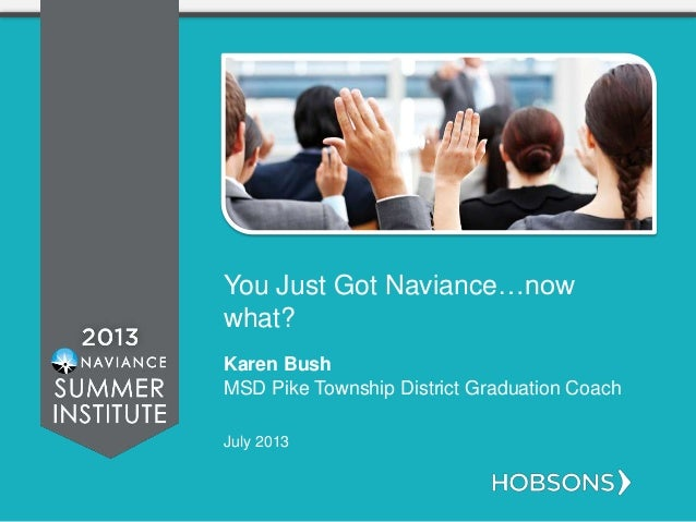 You Just Got Naviance…now what? Karen Bush MSD Pike Township District Graduation Coach July 2013