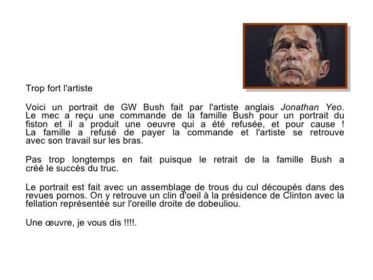 Trop fort l'artiste Voici un portrait de GW Bush fait par l'artiste anglais  Jonathan Yeo . Le mec a reçu une commande de ...