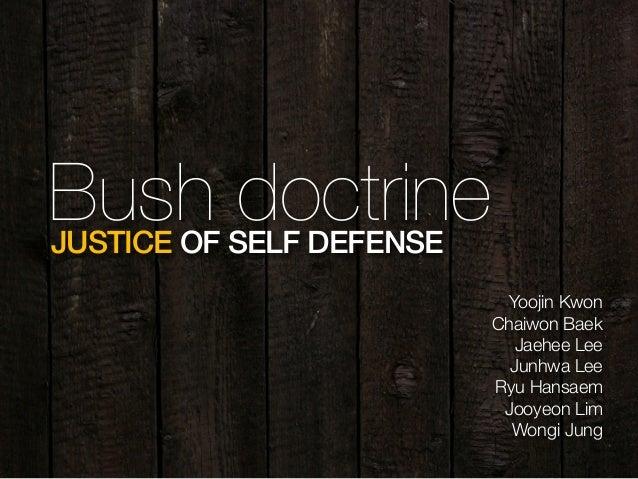 Bush doctrineJUSTICE OF SELF DEFENSE Yoojin Kwon Chaiwon Baek Jaehee Lee Junhwa Lee Ryu Hansaem Jooyeon Lim Wongi Jung