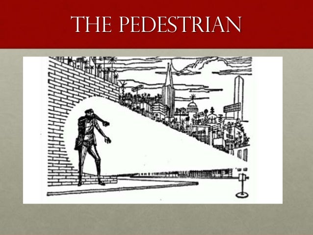 the pedestrian by ray bradbury essay 4 intermediate 1/2 critical essay 'the pedestrian' by ray bradbury ' ray  bradbury's world is alien and un-accepting he creates a future which is cold and  lonely.