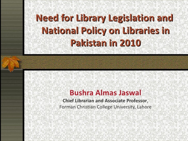 Need for Library Legislation and  National Policy on Libraries in Pakistan in 2010 Bushra Almas Jaswal Chief Librarian and...