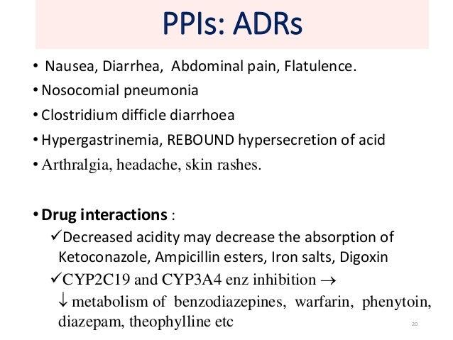 PPIs: ADRs  • Nausea, Diarrhea, Abdominal pain, Flatulence.  • Nosocomial pneumonia  • Clostridium difficle diarrhoea  • H...