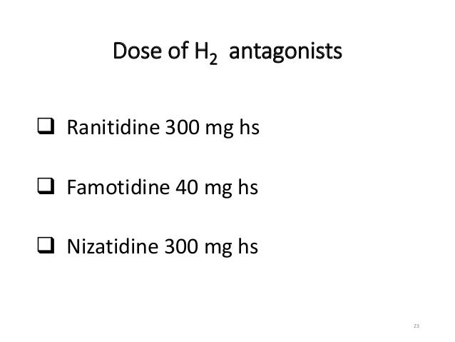 Dose of H2 antagonists   Ranitidine 300 mg hs   Famotidine 40 mg hs   Nizatidine 300 mg hs  23