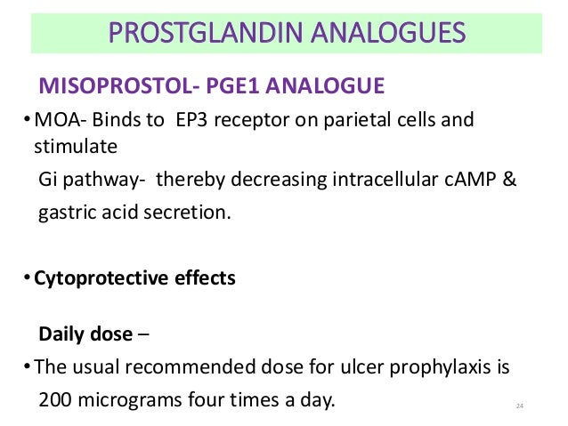 PROSTGLANDIN ANALOGUES  MISOPROSTOL- PGE1 ANALOGUE  •MOA- Binds to EP3 receptor on parietal cells and  stimulate  Gi pathw...