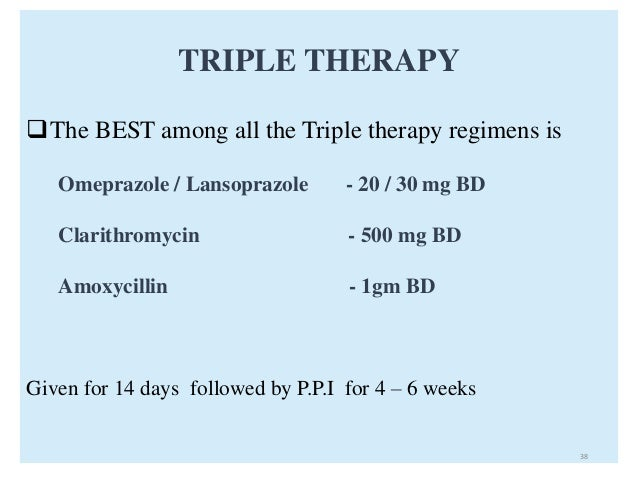 TRIPLE THERAPY  The BEST among all the Triple therapy regimens is  Omeprazole / Lansoprazole - 20 / 30 mg BD  Clarithromy...